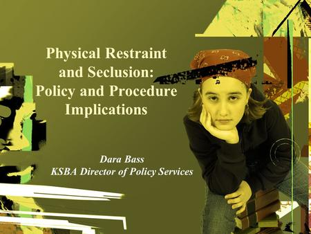 Physical Restraint and Seclusion: Policy and Procedure Implications Dara Bass KSBA Director of Policy Services.