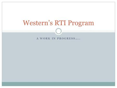 "A WORK IN PROGRESS….. Western's RTI Program. RtI "" The process of implementing high quality scientifically based instructional practices with students."