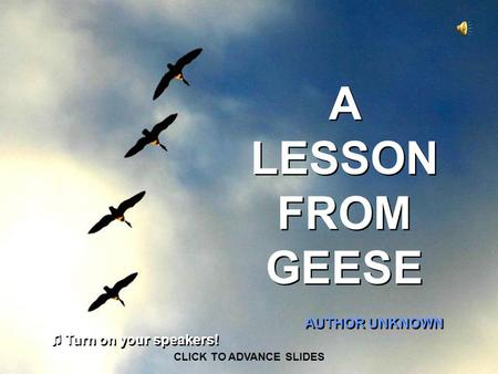 A LESSON FROM GEESE AUTHOR UNKNOWN CLICK TO ADVANCE SLIDES ♫ Turn on your speakers! ♫ Turn on your speakers!