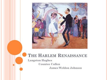 T HE H ARLEM R ENAISSANCE Langston Hughes Countee Cullen James Weldon Johnson.