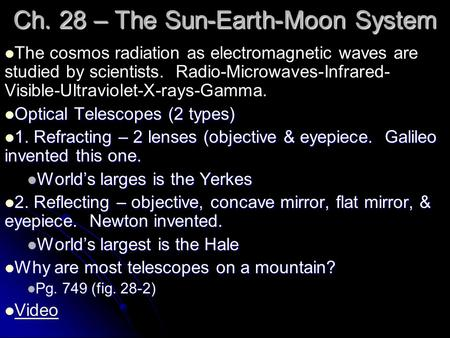 Ch. 28 – The Sun-Earth-Moon System The cosmos radiation as electromagnetic waves are studied by scientists. Radio-Microwaves-Infrared- Visible-Ultraviolet-X-rays-Gamma.
