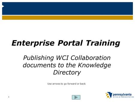 Enterprise Portal Training Publishing WCI Collaboration documents to the Knowledge Directory Use arrows to go forward or back 1.