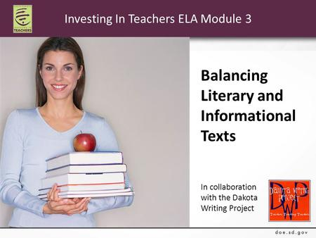 Investing In Teachers ELA Module 3 Balancing Literary and Informational Texts In collaboration with the Dakota Writing Project.