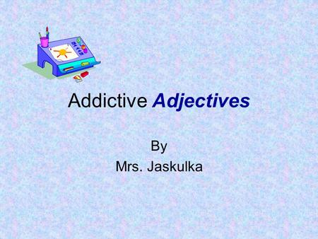 Addictive Adjectives By Mrs. Jaskulka Adjectives Describes a noun (person, place, thing) Creates word pictures Paints word pictures.