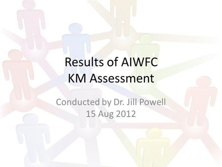 Results of AIWFC KM Assessment Conducted by Dr. Jill Powell 15 Aug 2012.