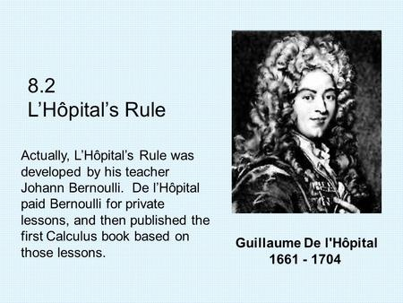 Guillaume De l'Hôpital 1661 - 1704 8.2 L'Hôpital's Rule Actually, L'Hôpital's Rule was developed by his teacher Johann Bernoulli. De l'Hôpital paid Bernoulli.