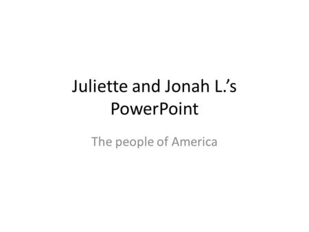 Juliette and Jonah L.'s PowerPoint The people of America.