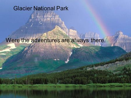 Glacier National Park Were the adventures are always there.
