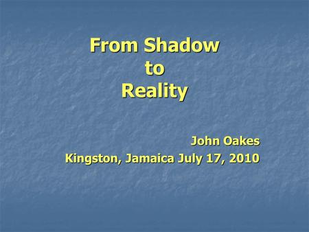 From Shadow to Reality John Oakes Kingston, Jamaica July 17, 2010.