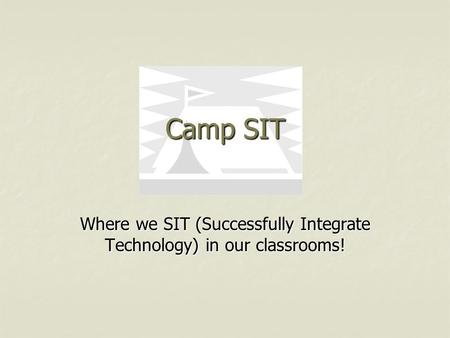 Camp SIT Where we SIT (Successfully Integrate Technology) in our classrooms!