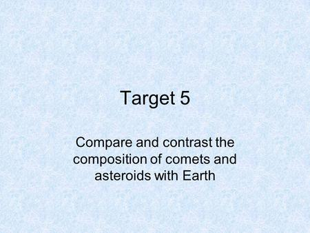 Target 5 Compare and contrast the composition of comets and asteroids with Earth.