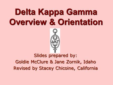 Delta Kappa Gamma Overview & Orientation Slides prepared by: Goldie McClure & Jane Zornik, Idaho Revised by Stacey Chicoine, California.