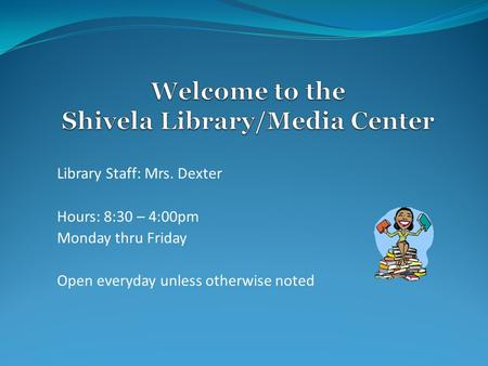 Library Staff: Mrs. Dexter Hours: 8:30 – 4:00pm Monday thru Friday Open everyday unless otherwise noted.
