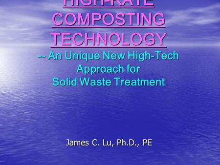 HIGH-RATE COMPOSTING TECHNOLOGY -- An Unique New High-Tech Approach for Solid Waste Treatment James C. Lu, Ph.D., PE.