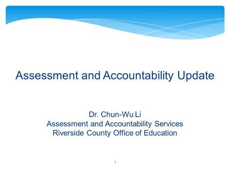 Assessment and Accountability Update Dr. Chun-Wu Li Assessment and Accountability Services Riverside County Office of Education 1.