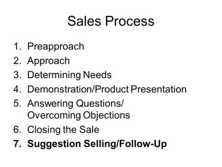 Sales Process 1.Preapproach 2.Approach 3.Determining Needs 4.Demonstration/Product Presentation 5.Answering Questions/ Overcoming Objections 6.Closing.