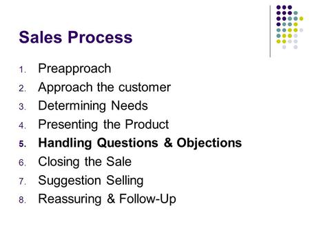 Sales Process 1. Preapproach 2. Approach the customer 3. Determining Needs 4. Presenting the Product 5. Handling Questions & Objections 6. Closing the.
