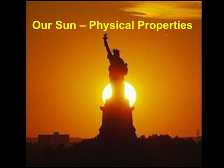 Our Sun – Physical Properties. 109 Earths would fit across the diameter of the sun!! Diameter: 1,400,000 km, 864,000 miles 4.5 light-seconds 1,300,000.