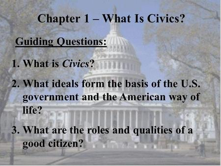 Chapter 1 – What Is Civics? Guiding Questions: 1.What is Civics? 2.What ideals form the basis of the U.S. government and the American way of life? 3.What.