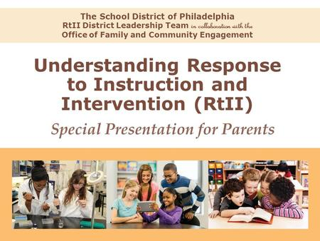 Understanding Response to Instruction and Intervention (RtII) The School District of Philadelphia RtII District Leadership Team in collaboration with the.