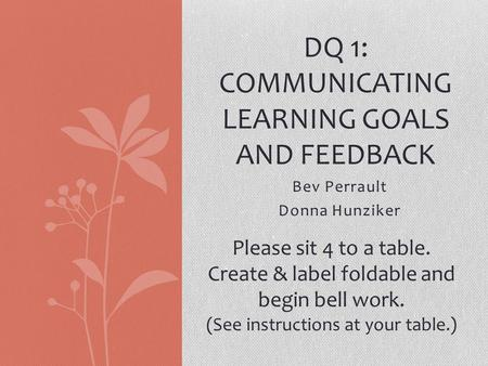 Bev Perrault Donna Hunziker DQ 1: COMMUNICATING LEARNING GOALS AND FEEDBACK Please sit 4 to a table. Create & label foldable and begin bell work. (See.
