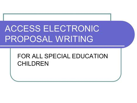 ACCESS ELECTRONIC PROPOSAL WRITING FOR ALL SPECIAL EDUCATION CHILDREN.