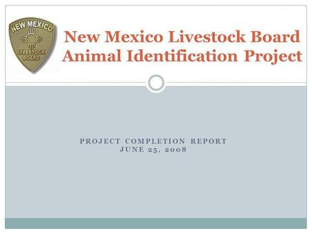 PROJECT COMPLETION REPORT JUNE 25, 2008 New Mexico Livestock Board Animal Identification Project.