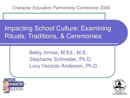 Impacting School Culture: Examining Rituals, Traditions, & Ceremonies Betsy Arnow, M.Ed., M.S. Stephanie Schneider, Ph.D. Lucy Vezzuto Anderson, Ph.D.