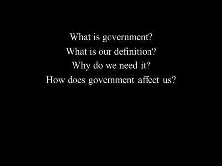 What is government? What is our definition? Why do we need it? How does government affect us?