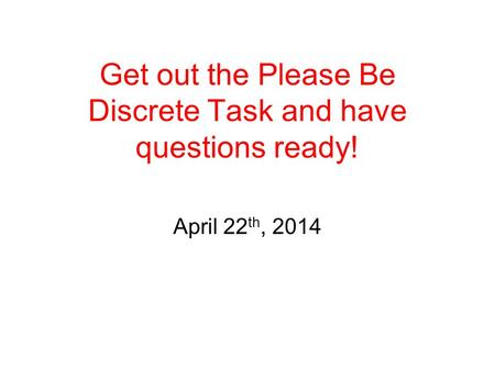 April 22 th, 2014 Get out the Please Be Discrete Task and have questions ready!