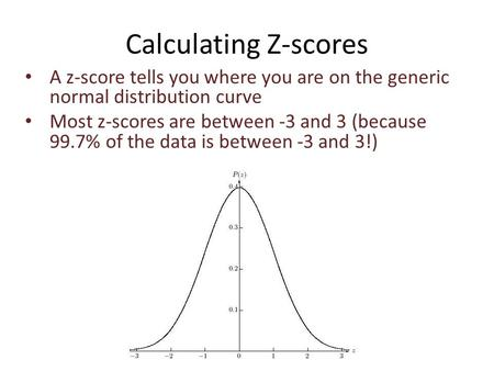 Calculating Z-scores A z-score tells you where you are on the generic normal distribution curve Most z-scores are between -3 and 3 (because 99.7% of the.