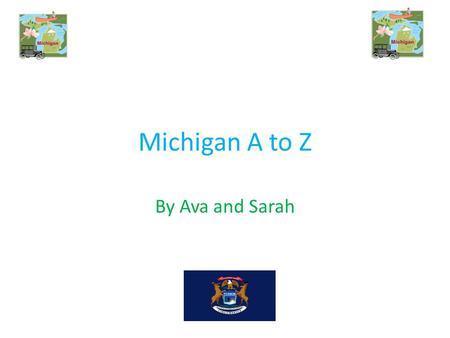 Michigan A to Z By Ava and Sarah. A A is for apple blossom The apple blossom is the state flower.