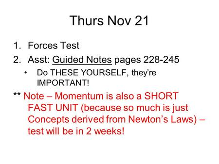 Thurs Nov 21 1.Forces Test 2.Asst: Guided Notes pages 228-245 Do THESE YOURSELF, they're IMPORTANT! ** Note – Momentum is also a SHORT FAST UNIT (because.