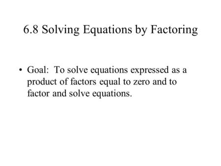 6.8 Solving Equations by Factoring Goal: To solve equations expressed as a product of factors equal to zero and to factor and solve equations.