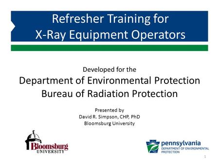 Developed for the Department of Environmental Protection Bureau of Radiation Protection Refresher Training for X-Ray Equipment Operators Presented by David.