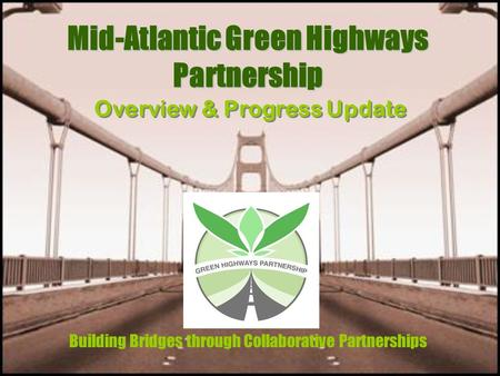 Mid-Atlantic Green Highways Partnership Building Bridges through Collaborative Partnerships Overview & Progress Update.