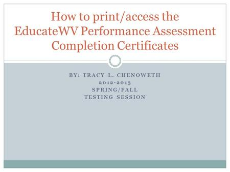 BY: TRACY L. CHENOWETH 2012-2013 SPRING/FALL TESTING SESSION How to print/access the EducateWV Performance Assessment Completion Certificates.