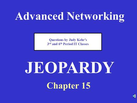 Advanced Networking Chapter 15 JEOPARDY Questions by Judy Kehr's 3 rd and 6 th Period IT Classes.