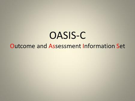 OASIS-C Outcome and Assessment Information Set. Outcome and Assessment Information Set (OASIS) OASIS is a group of standard data elements developed, tested,