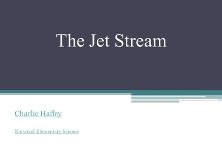 The Jet Stream Charlie Haffey Norwood Elementary Science.
