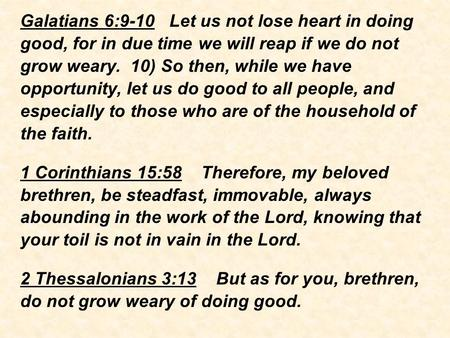 Galatians 6:9-10 Let us not lose heart in doing good, for in due time we will reap if we do not grow weary. 10) So then, while we have opportunity, let.