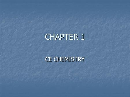 CHAPTER 1 CE CHEMISTRY. MATTER Anything that has mass and occupies space Weight Measure of earth's gravity Mass Measure of the quantity of matter Law.