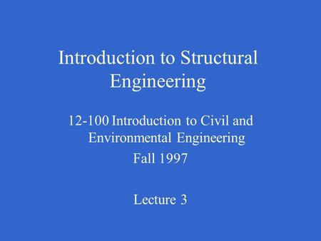 Introduction to Structural Engineering 12-100 Introduction to Civil and Environmental Engineering Fall 1997 Lecture 3.