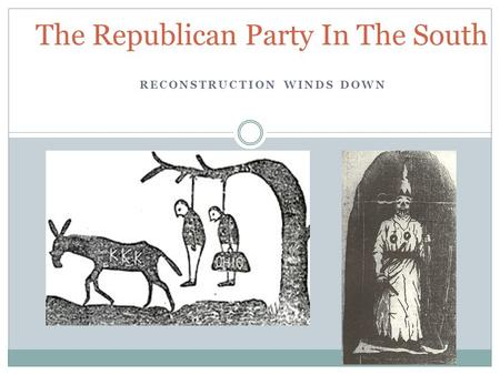 RECONSTRUCTION WINDS DOWN The Republican Party In The South.