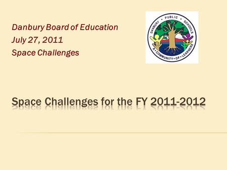 Danbury Board of Education July 27, 2011 Space Challenges.