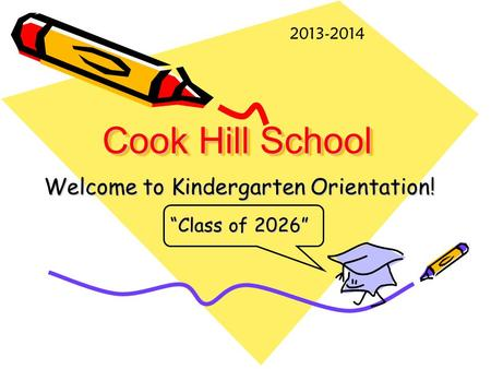 "Cook Hill School Welcome to Kindergarten Orientation! ""Class of 2026"" 2013-2014."