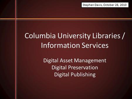 Columbia University Libraries / Information Services Digital Asset Management Digital Preservation Digital Publishing Stephen Davis, October 28, 2010.