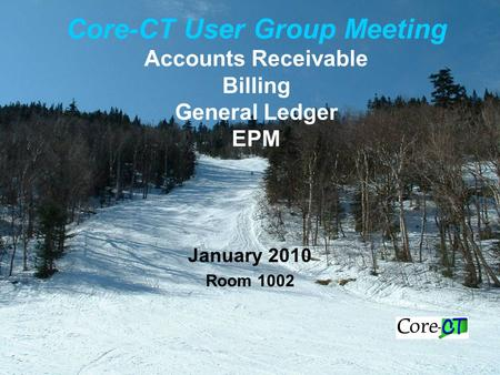 Core-CT User Group Meeting Accounts Receivable Billing General Ledger EPM January 2010 Room 1002.