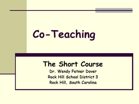 Co-Teaching The Short Course Dr. Wendy Fetner Dover Rock Hill School District 3 Rock Hill, South Carolina.