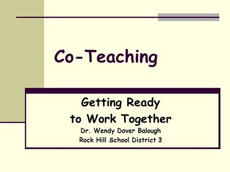 Co-Teaching Getting Ready to Work Together Dr. Wendy Dover Balough Rock Hill School District 3.